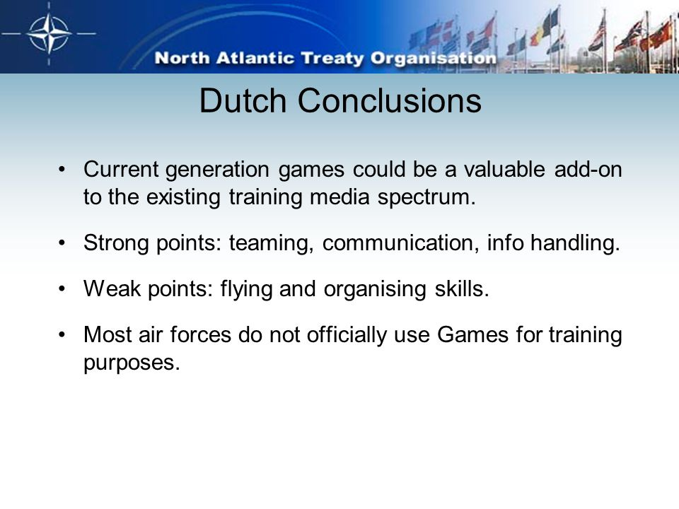 Dutch Conclusions Current generation games could be a valuable add-on to the existing training media spectrum. Strong points: teaming, communication,
