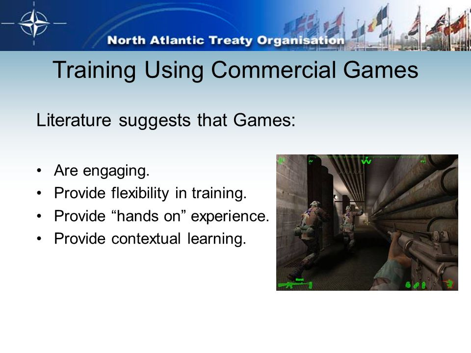 "Training Using Commercial Games Literature suggests that Games: Are engaging. Provide flexibility in training. Provide ""hands on"" experience. Provide"