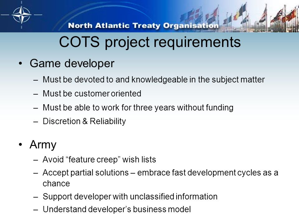 COTS project requirements Game developer –Must be devoted to and knowledgeable in the subject matter –Must be customer oriented –Must be able to work
