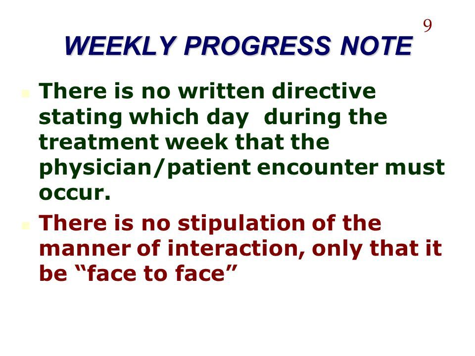 WEEKLY PROGRESS NOTE There is no written directive stating which day during the treatment week that the physician/patient encounter must occur. There