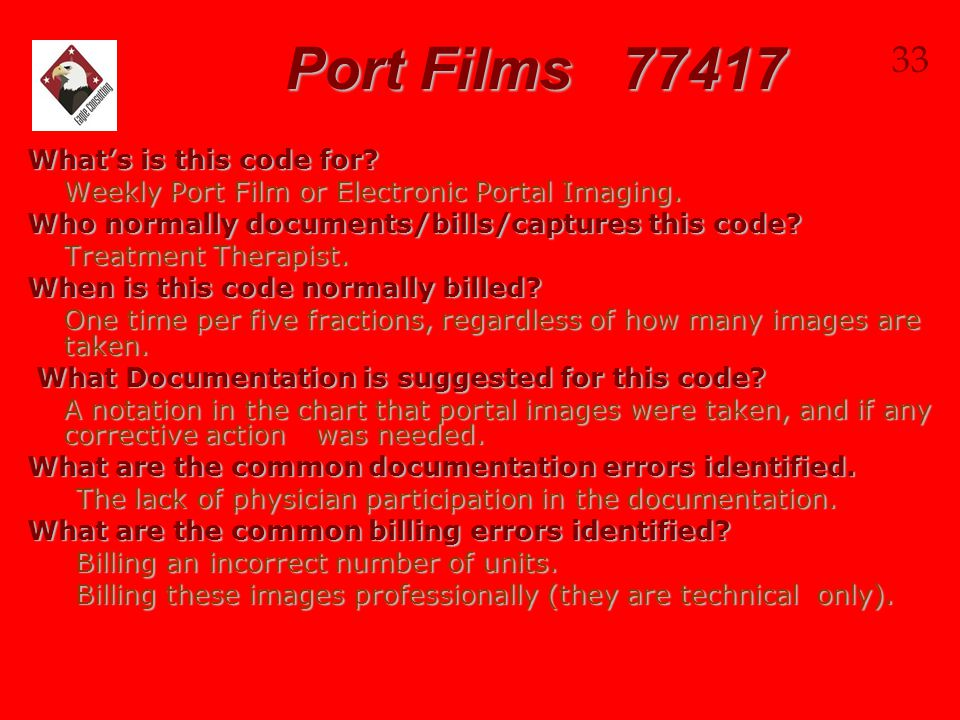 Port Films 77417 What's is this code for? Weekly Port Film or Electronic Portal Imaging. Who normally documents/bills/captures this code? Treatment Th