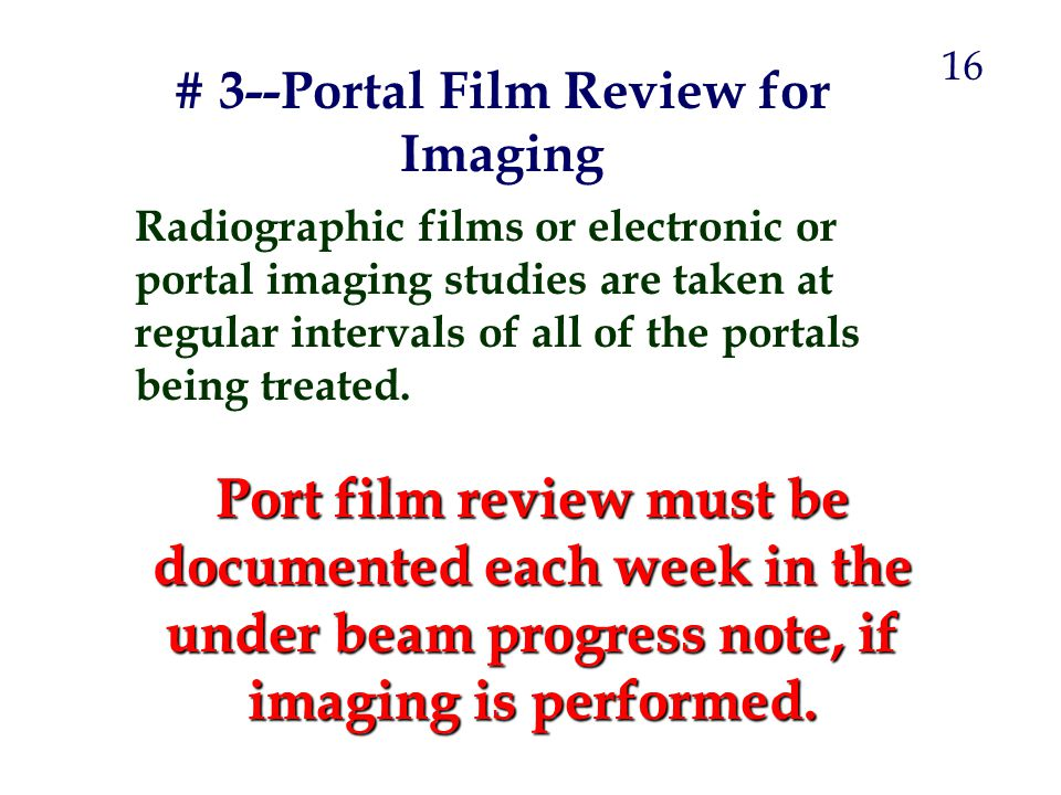 Radiographic films or electronic or portal imaging studies are taken at regular intervals of all of the portals being treated. Port film review must b