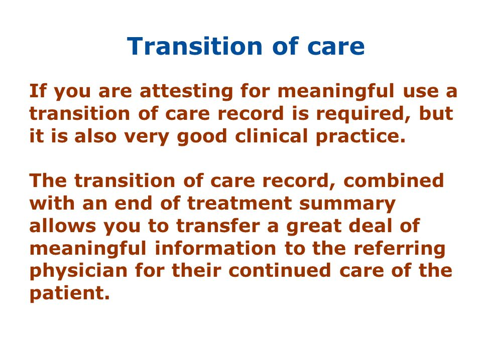 Transition of care If you are attesting for meaningful use a transition of care record is required, but it is also very good clinical practice. The tr