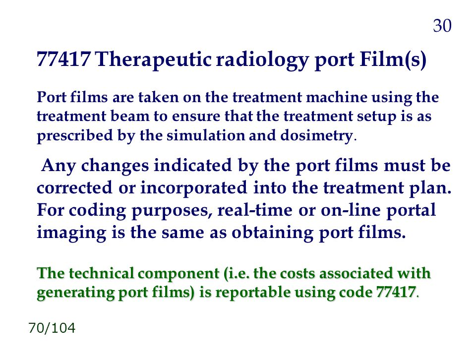 77417 Therapeutic radiology port Film(s) Port films are taken on the treatment machine using the treatment beam to ensure that the treatment setup is