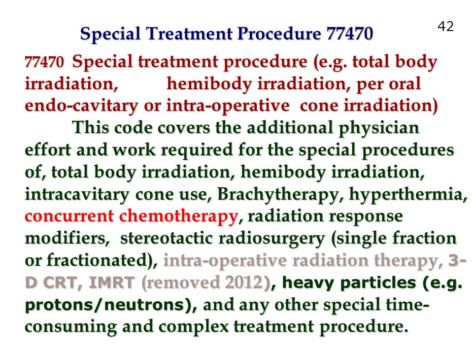 77470 Special treatment procedure (e.g. total body irradiation, hemibody irradiation, per oral endo-cavitary or intra-operative cone irradiation) This