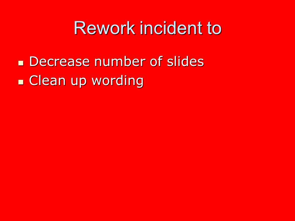 Rework incident to Decrease number of slides Decrease number of slides Clean up wording Clean up wording