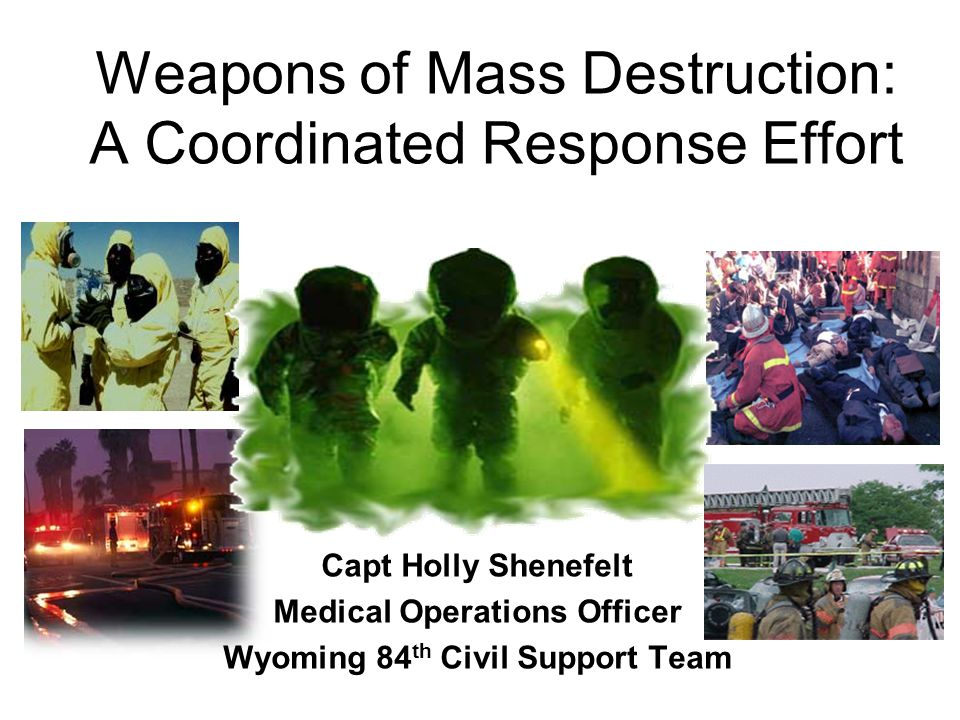 Weapons of Mass Destruction: A Coordinated Response Effort Capt Holly Shenefelt Medical Operations Officer Wyoming 84 th Civil Support Team