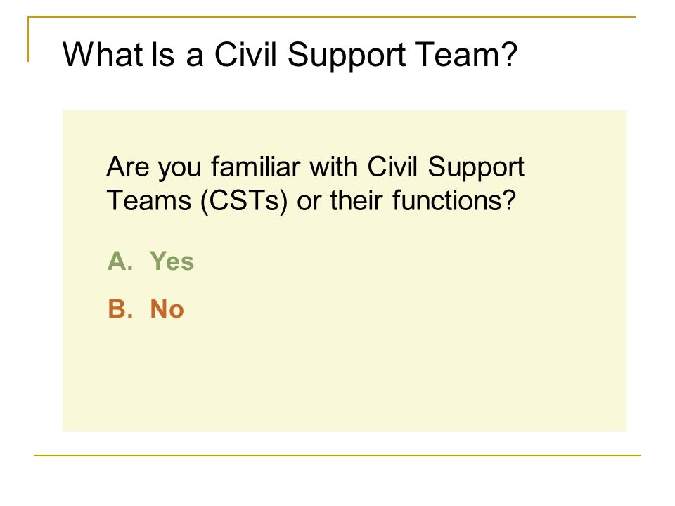 What Is a Civil Support Team? Are you familiar with Civil Support Teams (CSTs) or their functions? A.Yes B.No