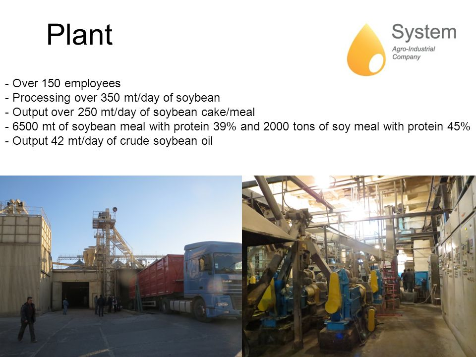 Plant - Over 150 employees - Processing over 350 mt/day of soybean - Output over 250 mt/day of soybean cake/meal - 6500 mt of soybean meal with protein 39% and 2000 tons of soy meal with protein 45% - Output 42 mt/day of crude soybean oil