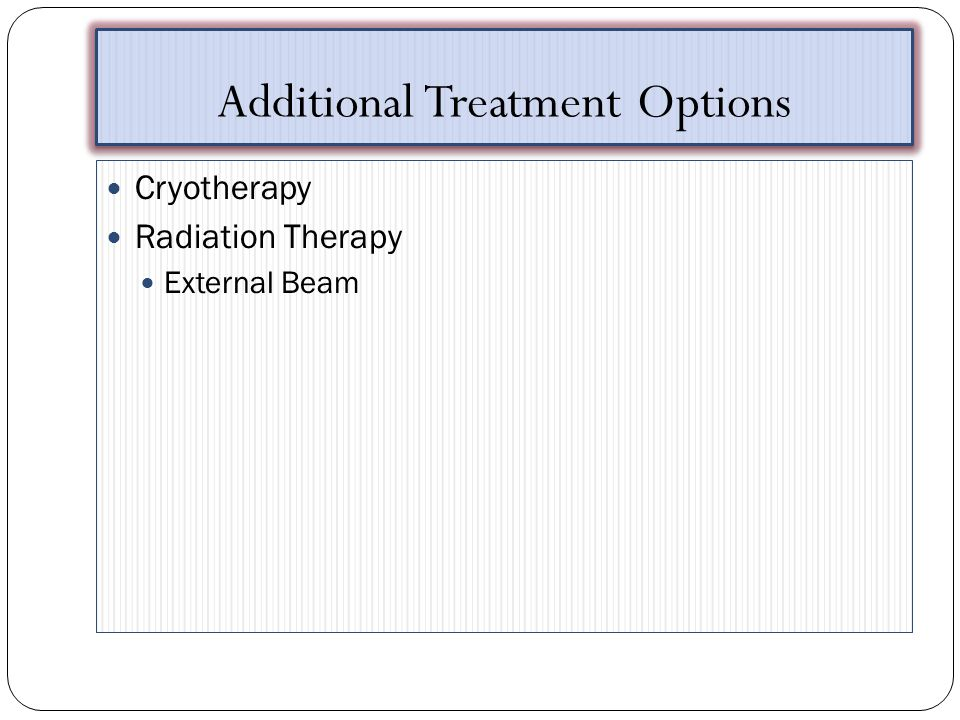 Additional Treatment Options Cryotherapy Radiation Therapy External Beam