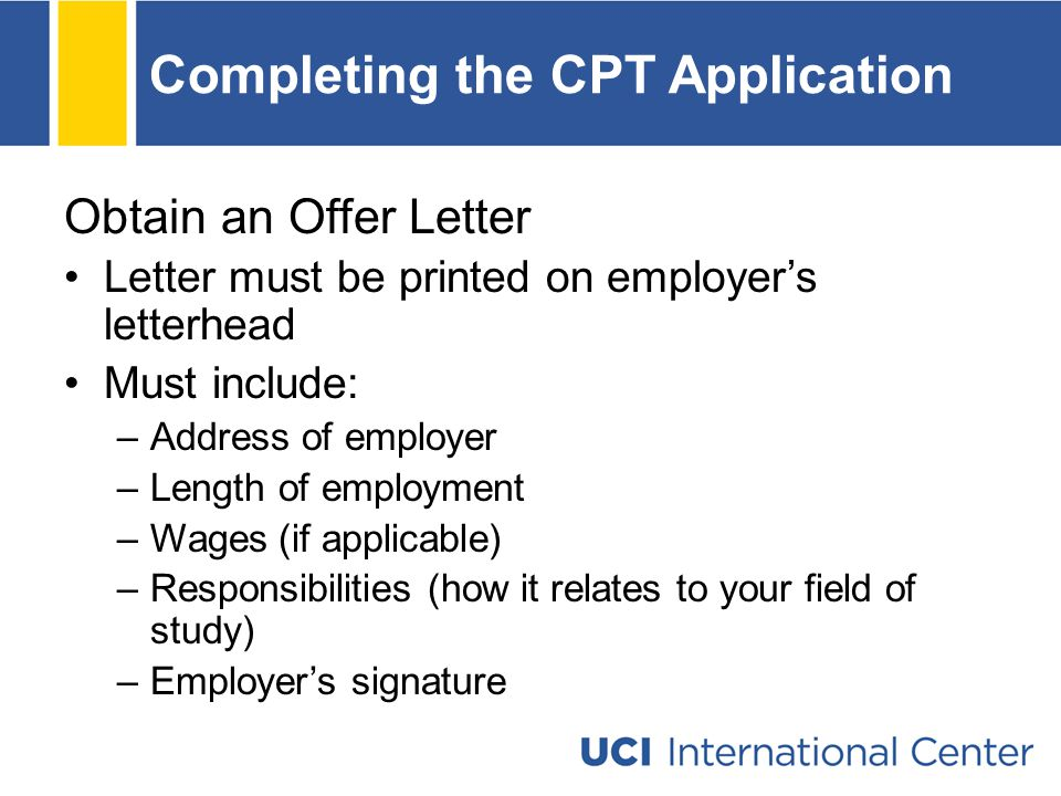 Completing the CPT Application Obtain an Offer Letter Letter must be printed on employer's letterhead Must include: –Address of employer –Length of employment –Wages (if applicable) –Responsibilities (how it relates to your field of study) –Employer's signature
