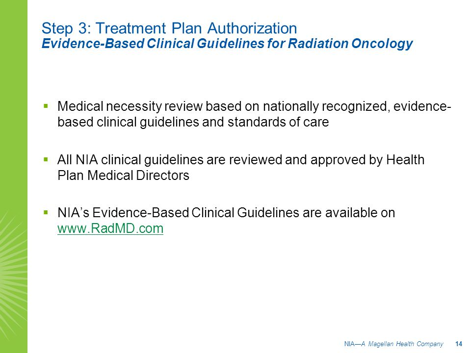 Step 3: Treatment Plan Authorization Evidence-Based Clinical Guidelines for Radiation Oncology  Medical necessity review based on nationally recognized, evidence- based clinical guidelines and standards of care  All NIA clinical guidelines are reviewed and approved by Health Plan Medical Directors  NIA's Evidence-Based Clinical Guidelines are available on www.RadMD.com www.RadMD.com NIA—A Magellan Health Company 14