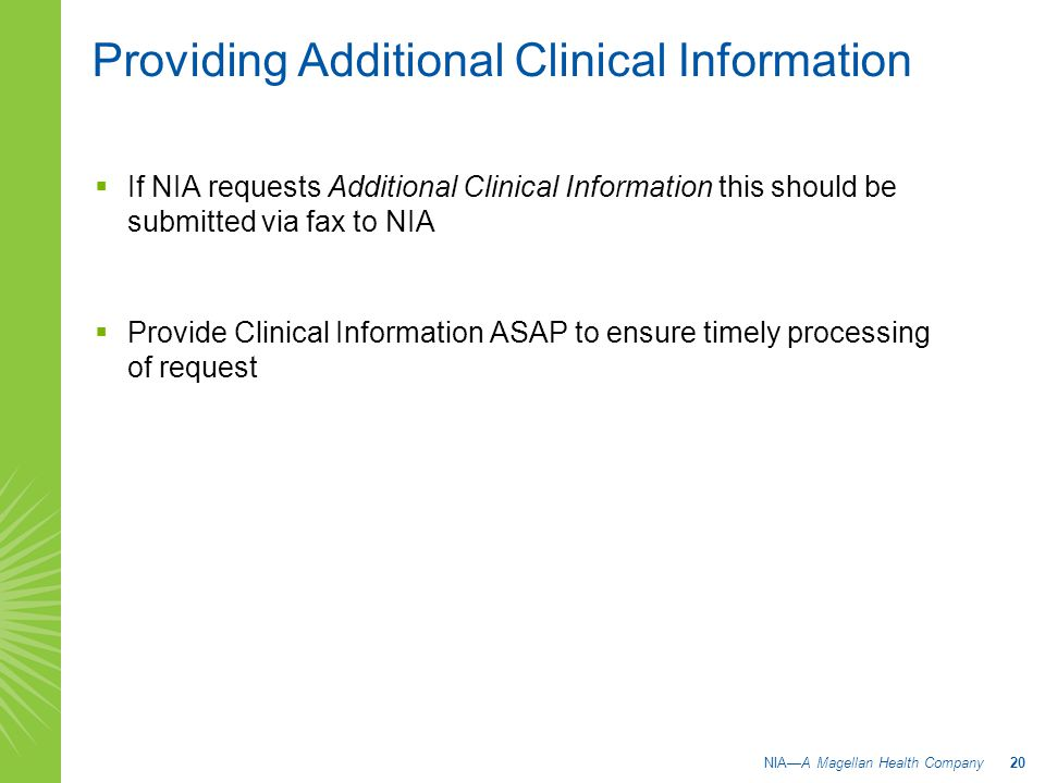 Providing Additional Clinical Information  If NIA requests Additional Clinical Information this should be submitted via fax to NIA  Provide Clinical Information ASAP to ensure timely processing of request NIA—A Magellan Health Company 20