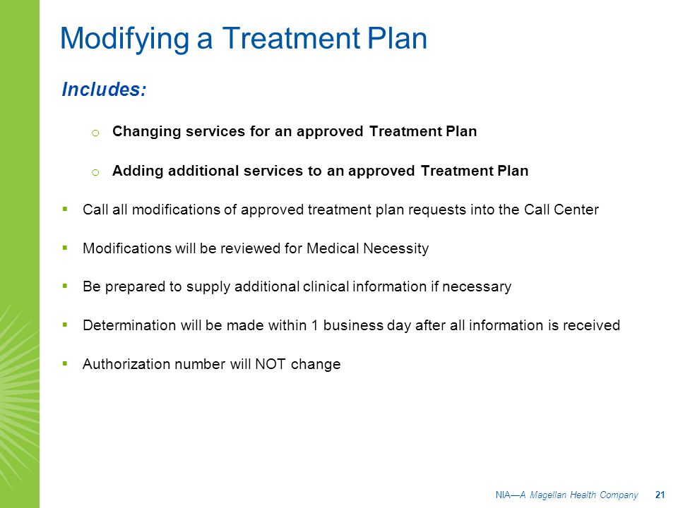 Modifying a Treatment Plan Includes: o Changing services for an approved Treatment Plan o Adding additional services to an approved Treatment Plan  Call all modifications of approved treatment plan requests into the Call Center  Modifications will be reviewed for Medical Necessity  Be prepared to supply additional clinical information if necessary  Determination will be made within 1 business day after all information is received  Authorization number will NOT change NIA—A Magellan Health Company 21