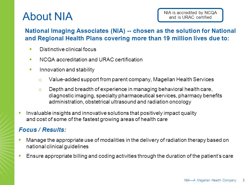 About NIA National Imaging Associates (NIA) -- chosen as the solution for National and Regional Health Plans covering more than 19 million lives due to:  Distinctive clinical focus  NCQA accreditation and URAC certification  Innovation and stability o Value-added support from parent company, Magellan Health Services o Depth and breadth of experience in managing behavioral health care, diagnostic imaging, specialty pharmaceutical services, pharmacy benefits administration, obstetrical ultrasound and radiation oncology  Invaluable insights and innovative solutions that positively impact quality and cost of some of the fastest growing areas of health care Focus / Results:  Manage the appropriate use of modalities in the delivery of radiation therapy based on national clinical guidelines  Ensure appropriate billing and coding activities through the duration of the patient's care NIA—A Magellan Health Company 3 NIA is accredited by NCQA and is URAC certified