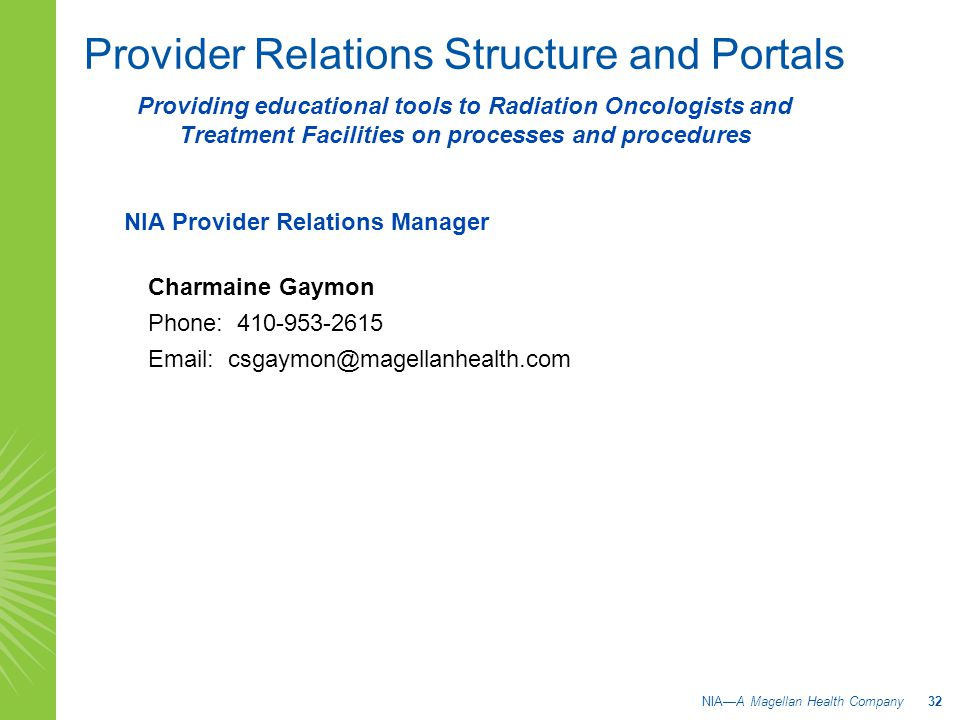 Provider Relations Structure and Portals NIA Provider Relations Manager Charmaine Gaymon Phone: 410-953-2615 Email: csgaymon@magellanhealth.com NIA—A Magellan Health Company 32 Providing educational tools to Radiation Oncologists and Treatment Facilities on processes and procedures