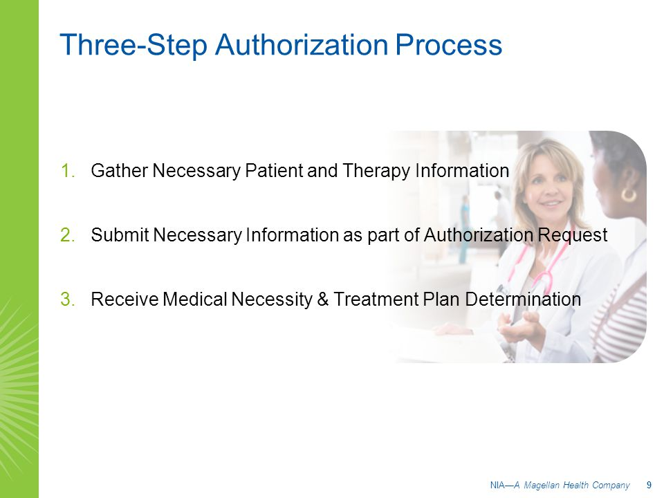Three-Step Authorization Process 1.Gather Necessary Patient and Therapy Information 2.Submit Necessary Information as part of Authorization Request 3.Receive Medical Necessity & Treatment Plan Determination NIA—A Magellan Health Company 9