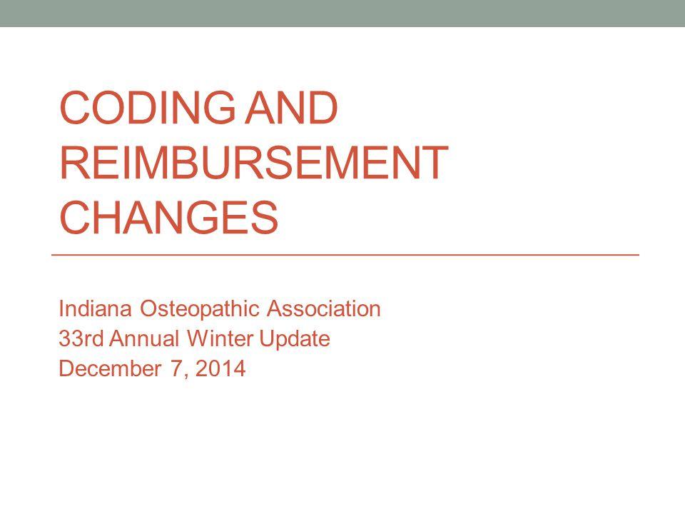 CODING AND REIMBURSEMENT CHANGES Indiana Osteopathic Association 33rd Annual Winter Update December 7, 2014