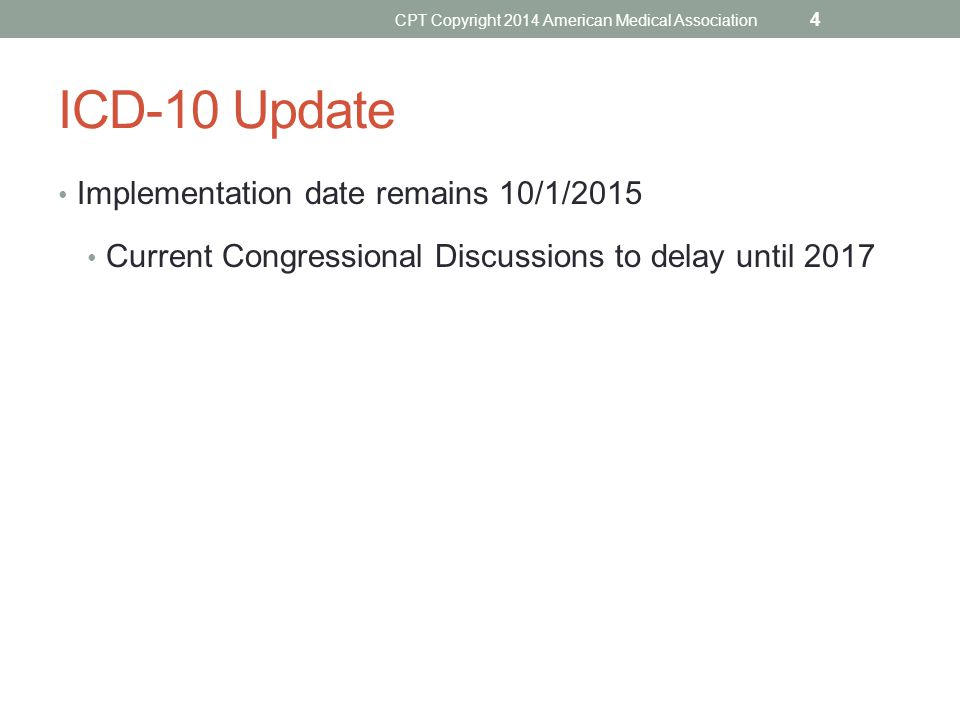 ICD-10 Update Implementation date remains 10/1/2015 Current Congressional Discussions to delay until 2017 CPT Copyright 2014 American Medical Associat