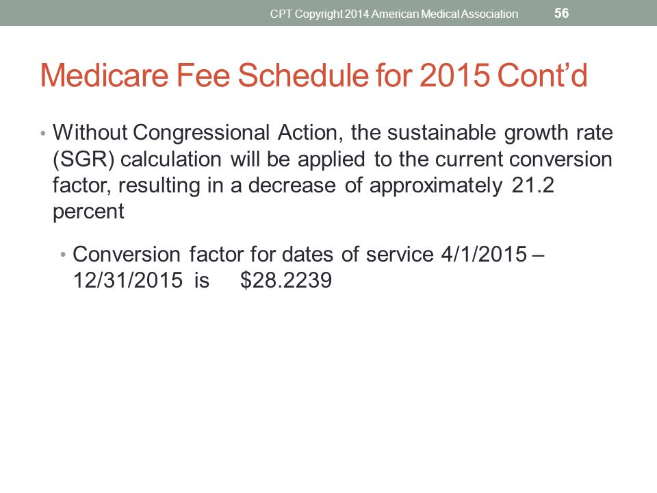Medicare Fee Schedule for 2015 Cont'd Without Congressional Action, the sustainable growth rate (SGR) calculation will be applied to the current conve