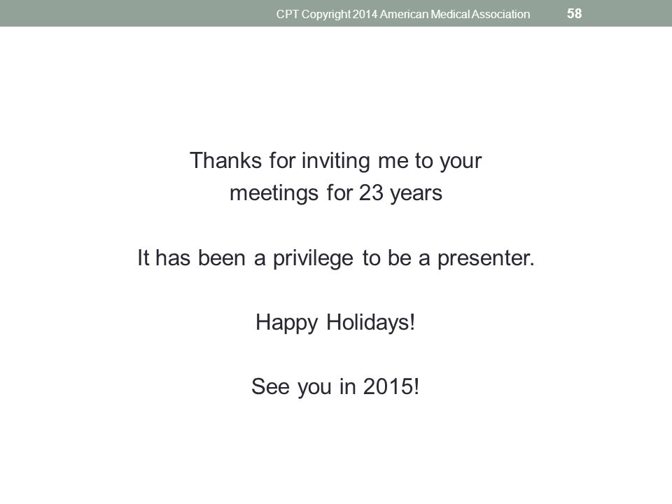 Thanks for inviting me to your meetings for 23 years It has been a privilege to be a presenter. Happy Holidays! See you in 2015! CPT Copyright 2014 Am