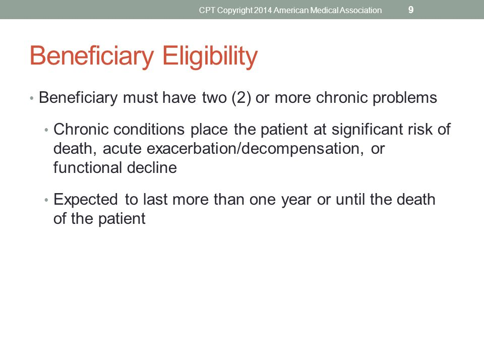 Beneficiary Eligibility Beneficiary must have two (2) or more chronic problems Chronic conditions place the patient at significant risk of death, acut