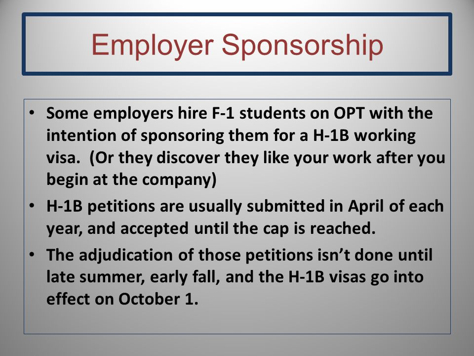 Employer Sponsorship Some employers hire F-1 students on OPT with the intention of sponsoring them for a H-1B working visa. (Or they discover they lik