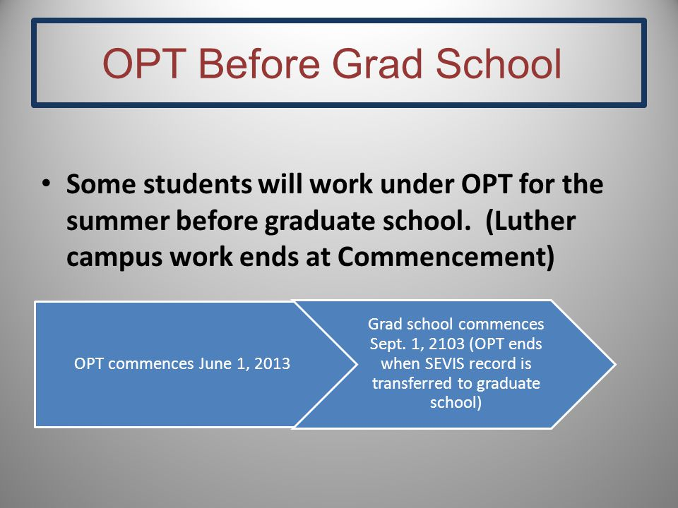 OPT Before Grad School Some students will work under OPT for the summer before graduate school. (Luther campus work ends at Commencement) OPT commence