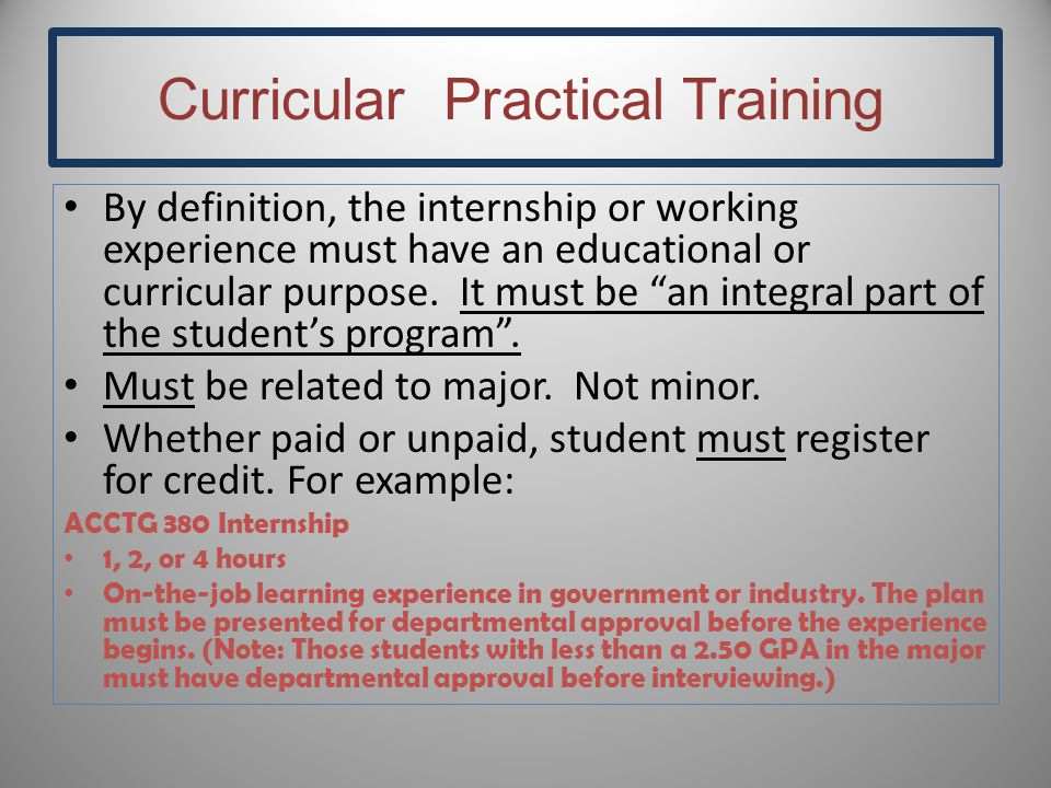 "Curricular Practical Training By definition, the internship or working experience must have an educational or curricular purpose. It must be ""an integ"