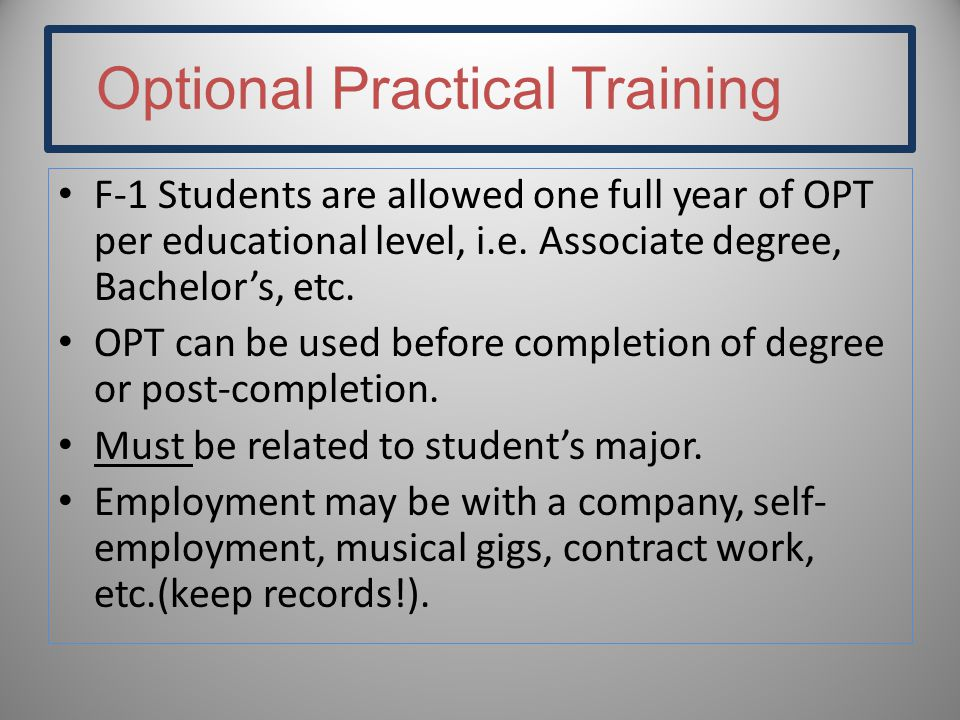 Optional Practical Training F-1 Students are allowed one full year of OPT per educational level, i.e.