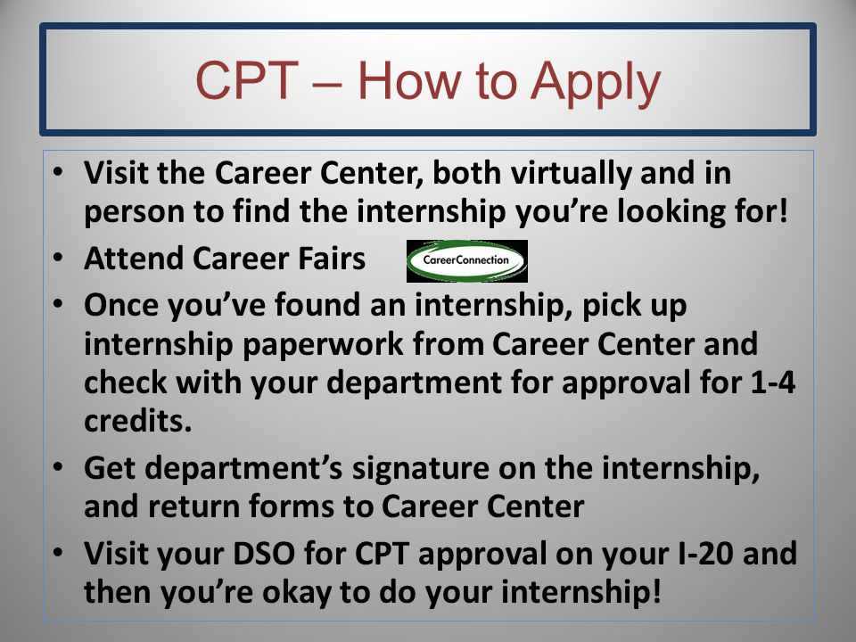 CPT – How to Apply Visit the Career Center, both virtually and in person to find the internship you're looking for! Attend Career Fairs Once you've fo