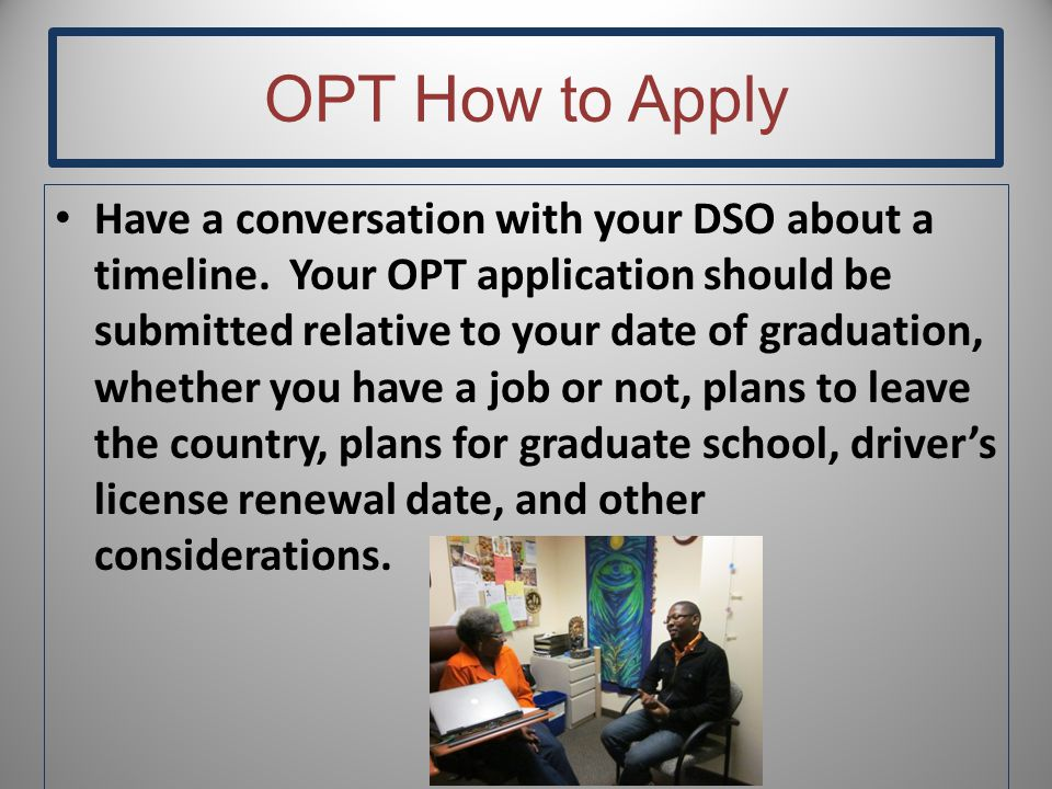 OPT How to Apply Have a conversation with your DSO about a timeline.