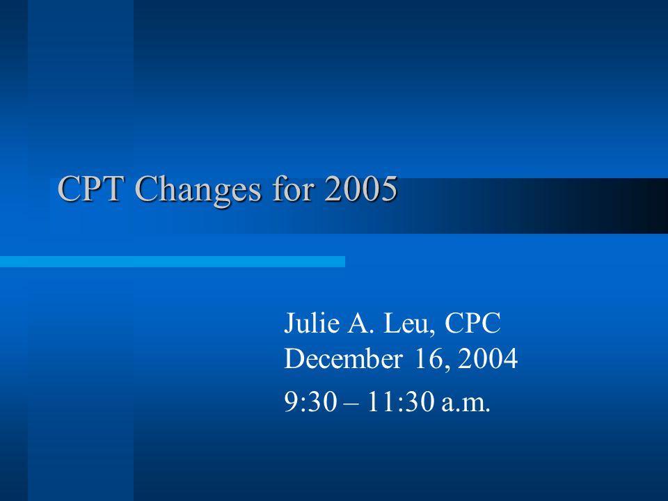 CPT Changes for 2005 Julie A. Leu, CPC December 16, 2004 9:30 – 11:30 a.m.