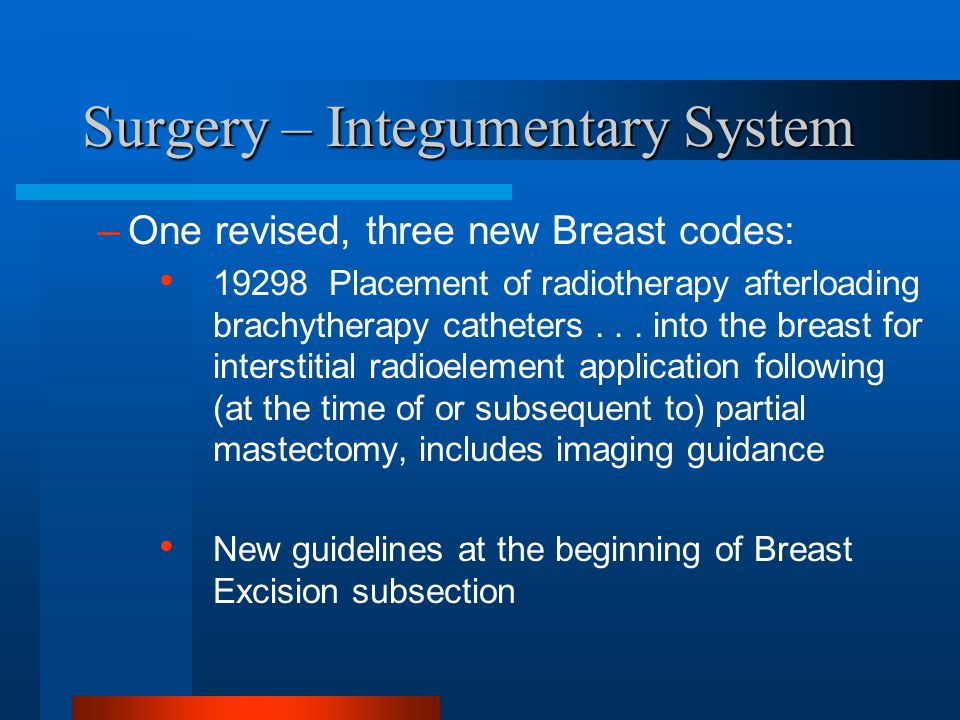Surgery – Integumentary System –One revised, three new Breast codes: 19298 Placement of radiotherapy afterloading brachytherapy catheters... into the