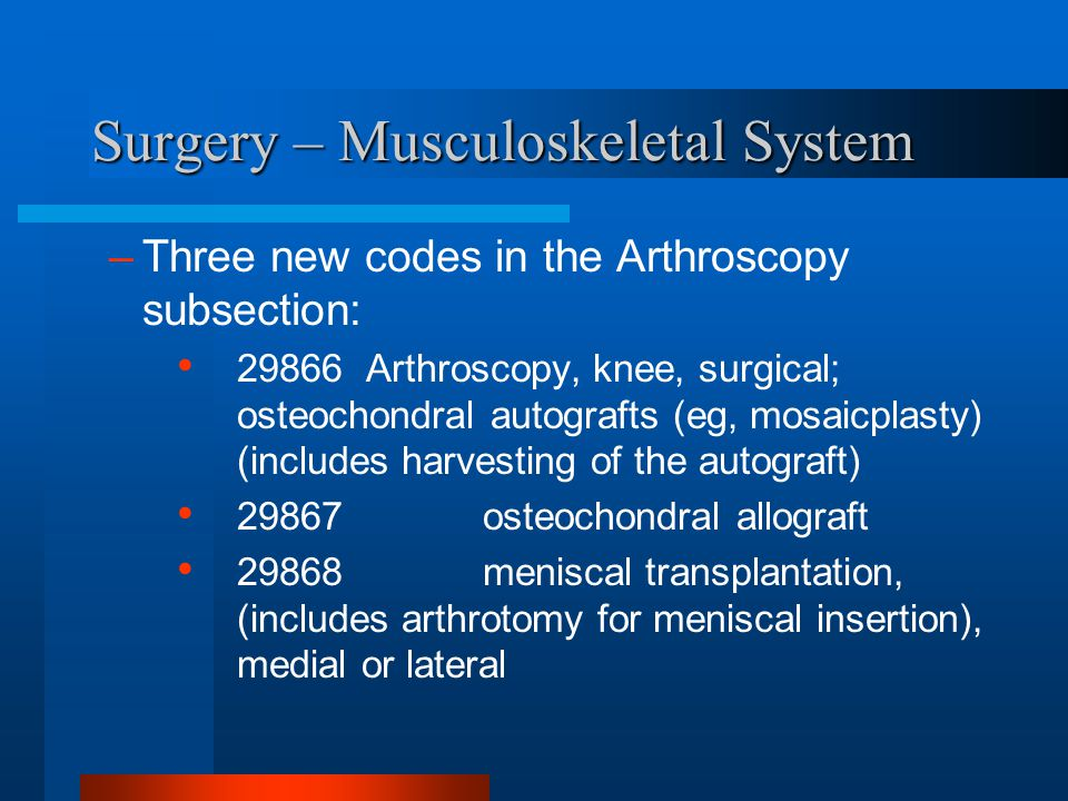 Surgery – Musculoskeletal System –Three new codes in the Arthroscopy subsection: 29866 Arthroscopy, knee, surgical; osteochondral autografts (eg, mosa