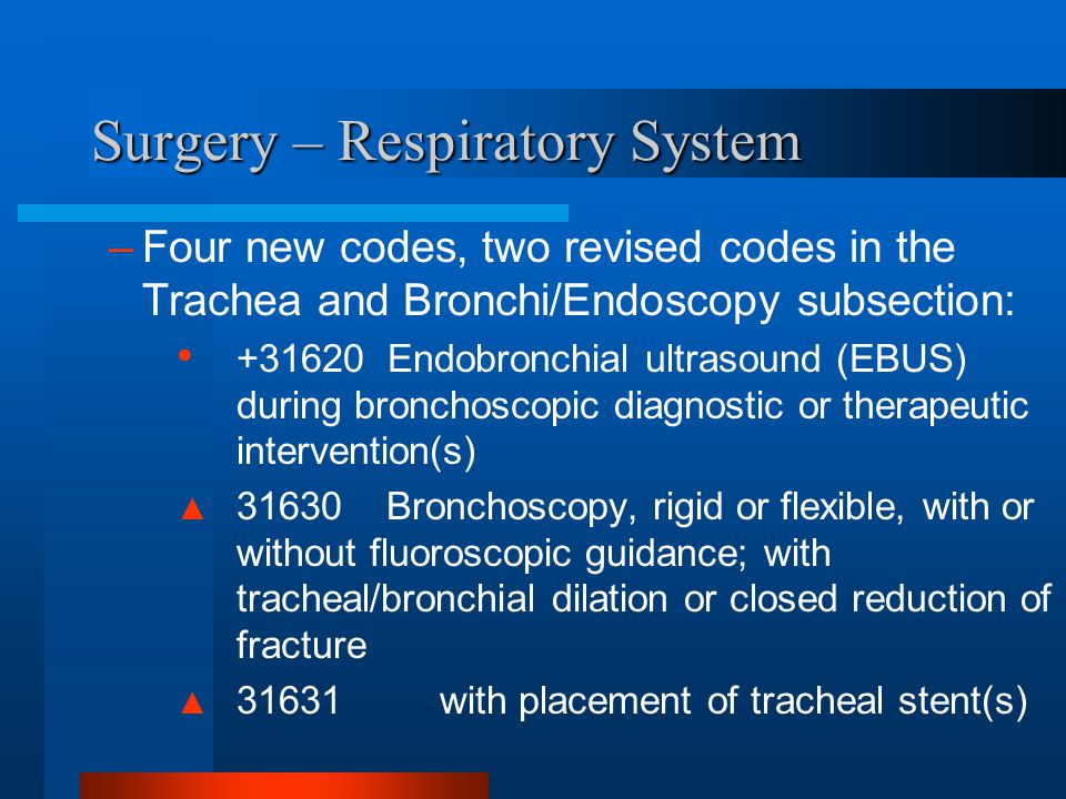 Surgery – Respiratory System –Four new codes, two revised codes in the Trachea and Bronchi/Endoscopy subsection: +31620 Endobronchial ultrasound (EBUS