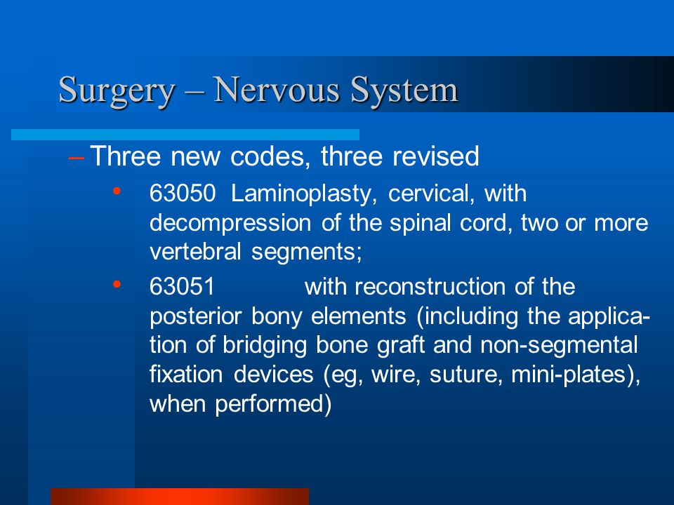 Surgery – Nervous System –Three new codes, three revised 63050 Laminoplasty, cervical, with decompression of the spinal cord, two or more vertebral se