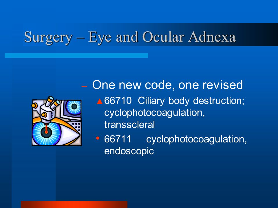 Surgery – Eye and Ocular Adnexa – One new code, one revised ▲ 66710 Ciliary body destruction; cyclophotocoagulation, transscleral 66711 cyclophotocoag