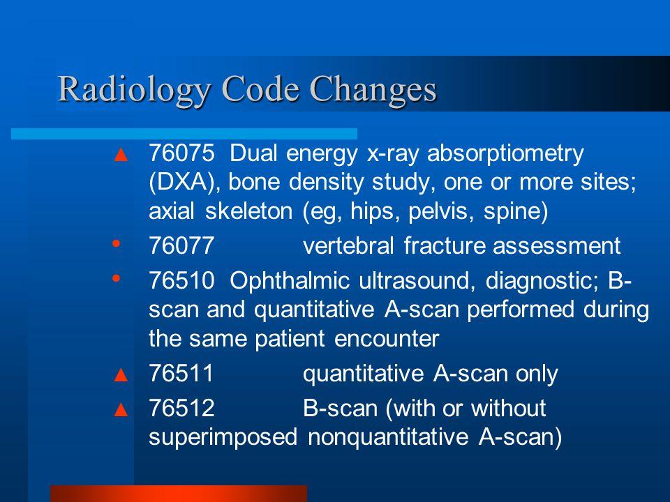 Radiology Code Changes ▲ 76075 Dual energy x-ray absorptiometry (DXA), bone density study, one or more sites; axial skeleton (eg, hips, pelvis, spine)