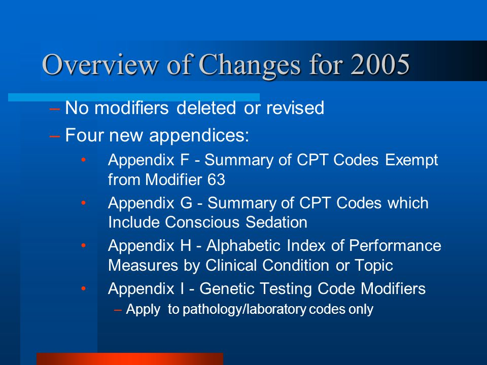 Overview of Changes for 2005 –No modifiers deleted or revised –Four new appendices: Appendix F - Summary of CPT Codes Exempt from Modifier 63 Appendix