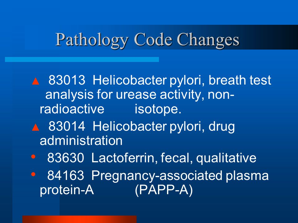Pathology Code Changes ▲ 83013 Helicobacter pylori, breath test analysis for urease activity, non- radioactive isotope. ▲ 83014 Helicobacter pylori, d