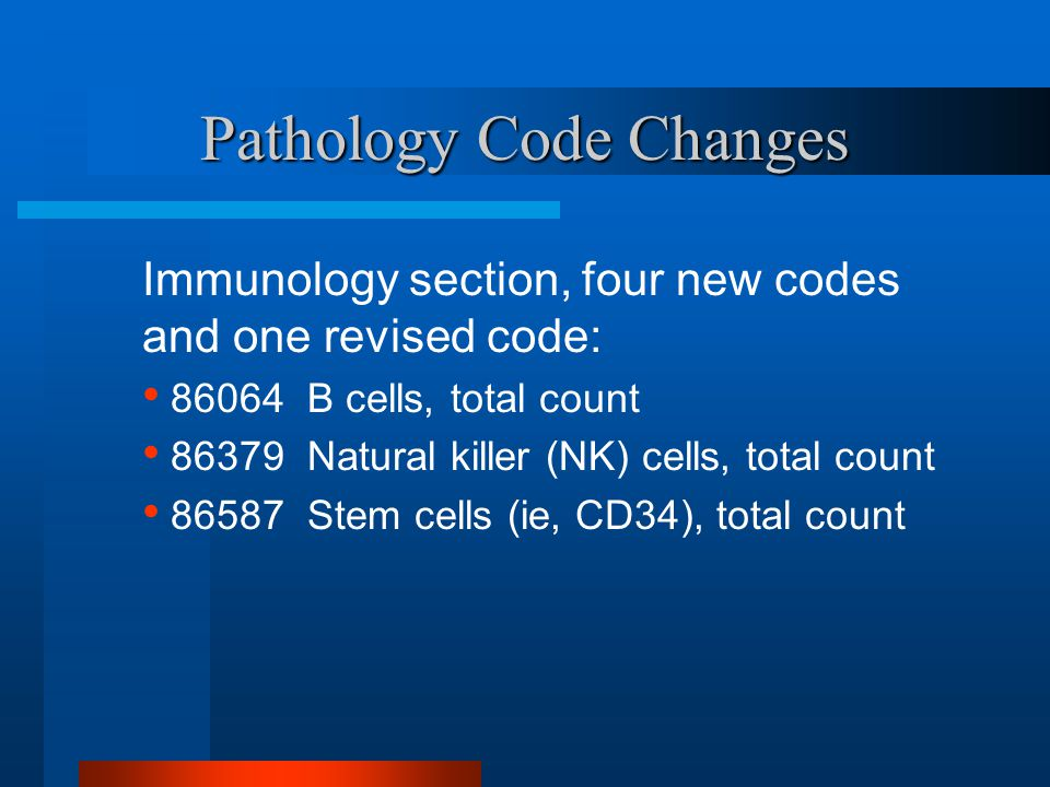 Pathology Code Changes Immunology section, four new codes and one revised code: 86064 B cells, total count 86379 Natural killer (NK) cells, total coun
