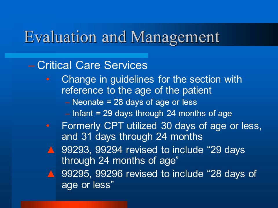 Evaluation and Management –Critical Care Services Change in guidelines for the section with reference to the age of the patient –Neonate = 28 days of
