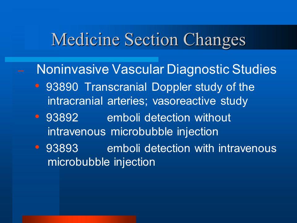Medicine Section Changes – Noninvasive Vascular Diagnostic Studies 93890 Transcranial Doppler study of the intracranial arteries; vasoreactive study 9