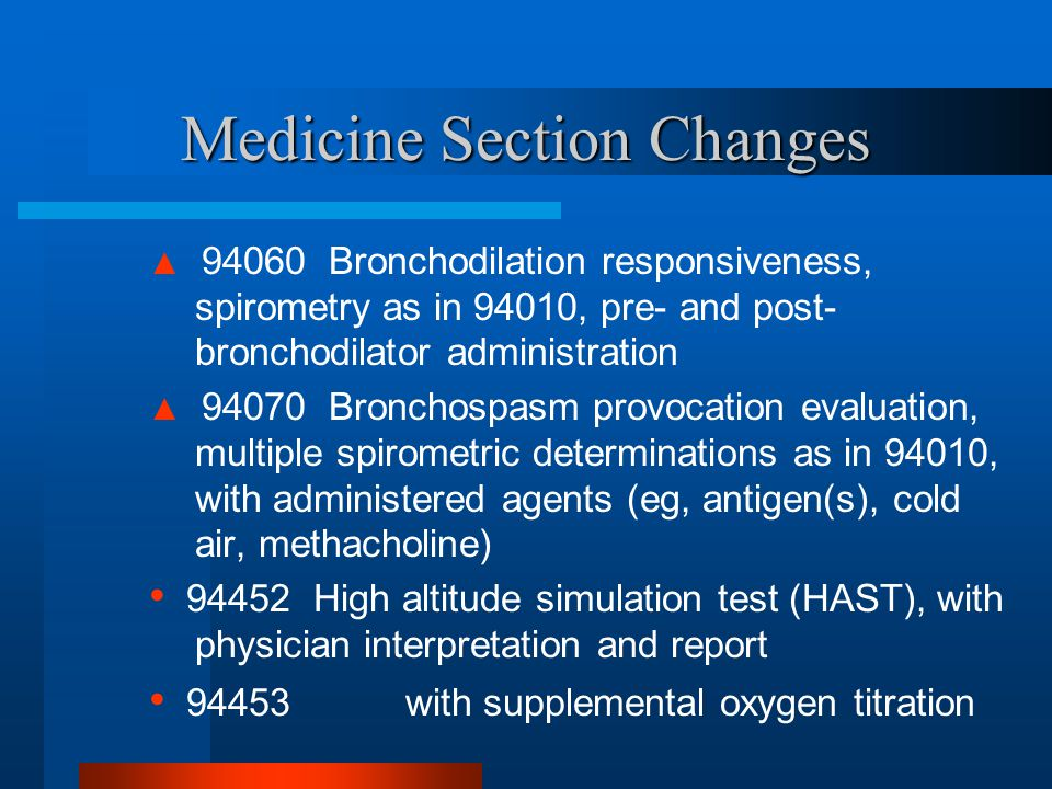 Medicine Section Changes ▲ 94060 Bronchodilation responsiveness, spirometry as in 94010, pre- and post- bronchodilator administration ▲ 94070 Bronchos