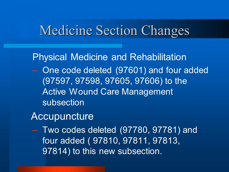 Medicine Section Changes Physical Medicine and Rehabilitation –One code deleted (97601) and four added (97597, 97598, 97605, 97606) to the Active Woun