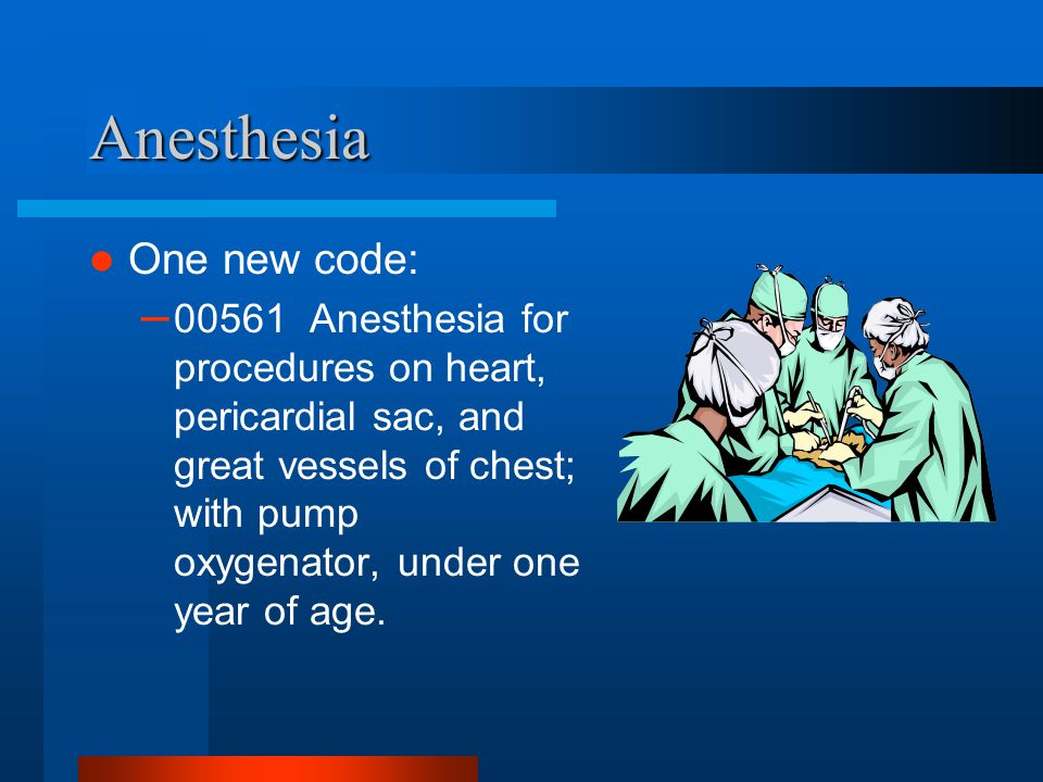 Anesthesia One new code: – 00561 Anesthesia for procedures on heart, pericardial sac, and great vessels of chest; with pump oxygenator, under one year