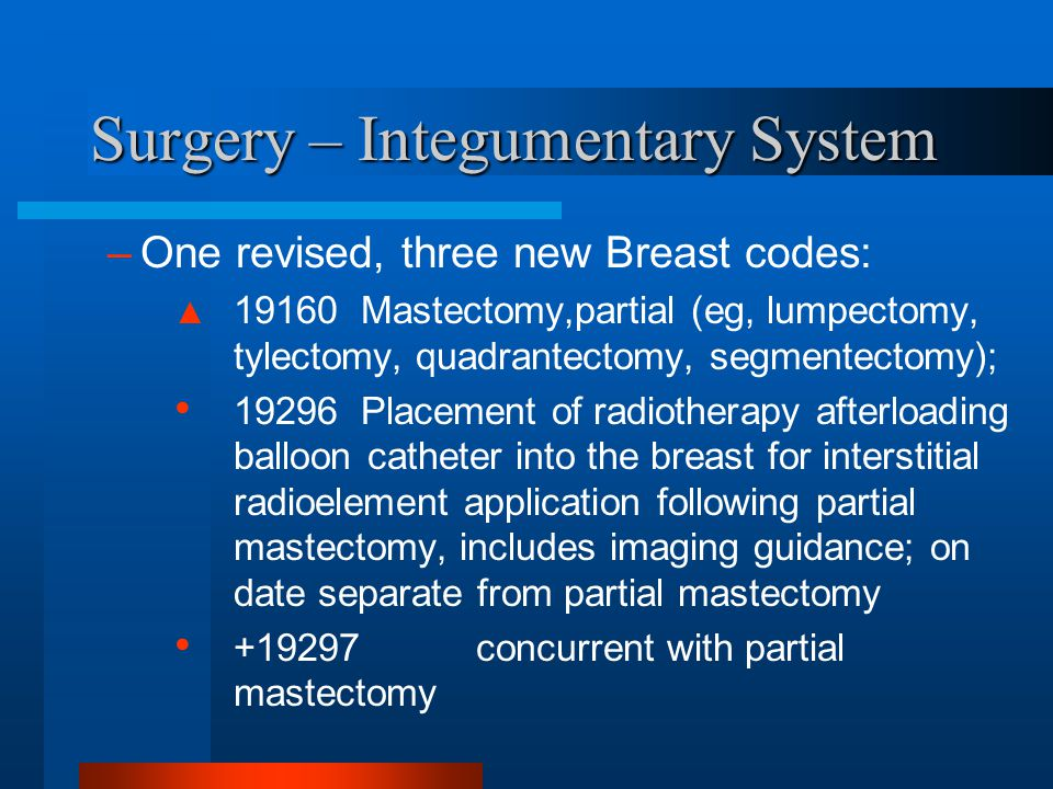Surgery – Integumentary System –One revised, three new Breast codes: ▲ 19160 Mastectomy,partial (eg, lumpectomy, tylectomy, quadrantectomy, segmentect