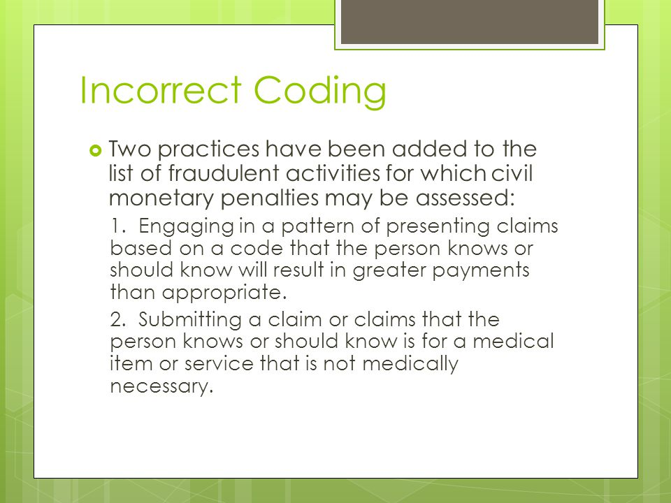 Incorrect Coding  Two practices have been added to the list of fraudulent activities for which civil monetary penalties may be assessed: 1.