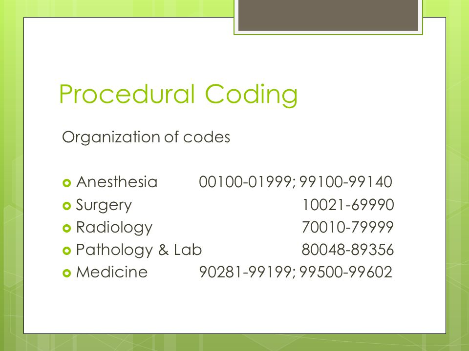 Procedural Coding Organization of codes  Anesthesia00100-01999; 99100-99140  Surgery 10021-69990  Radiology 70010-79999  Pathology & Lab 80048-89356  Medicine90281-99199; 99500-99602